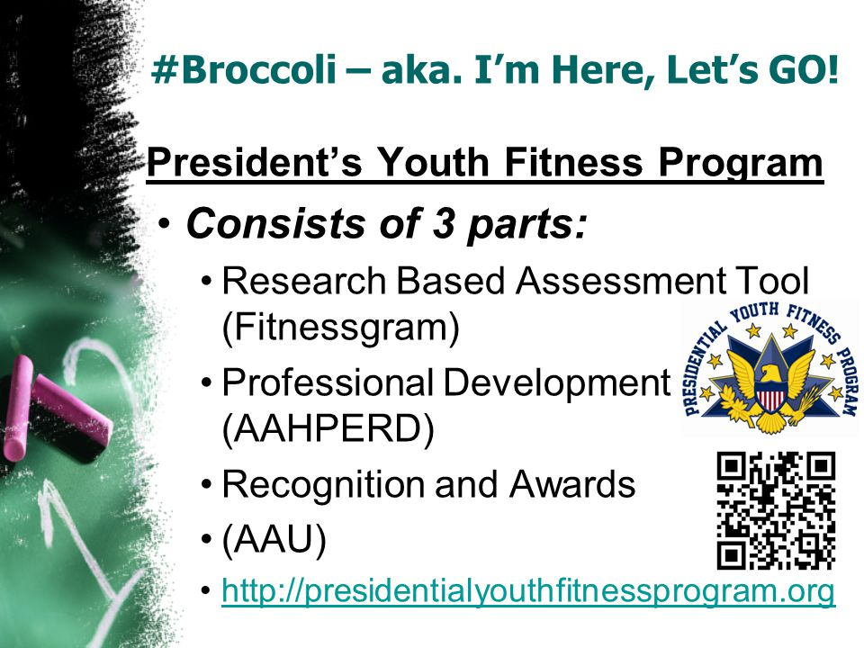 #Broccoli – aka. Im Here, Lets GO! Presidents Youth Fitness Program Consists of 3 parts: Research Based Assessment Tool (Fitnessgram) Professional Dev