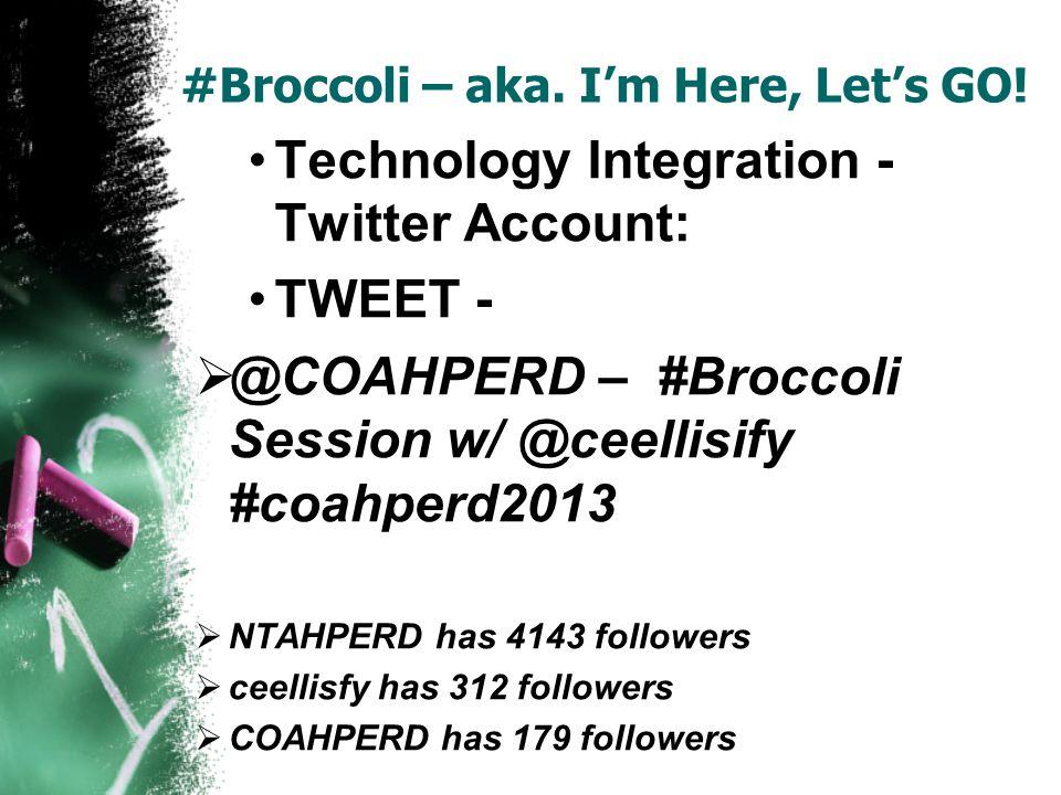 #Broccoli – aka. Im Here, Lets GO! Technology Integration - Twitter Account: TWEET - @COAHPERD – #Broccoli Session w/ @ceellisify #coahperd2013 NTAHPE