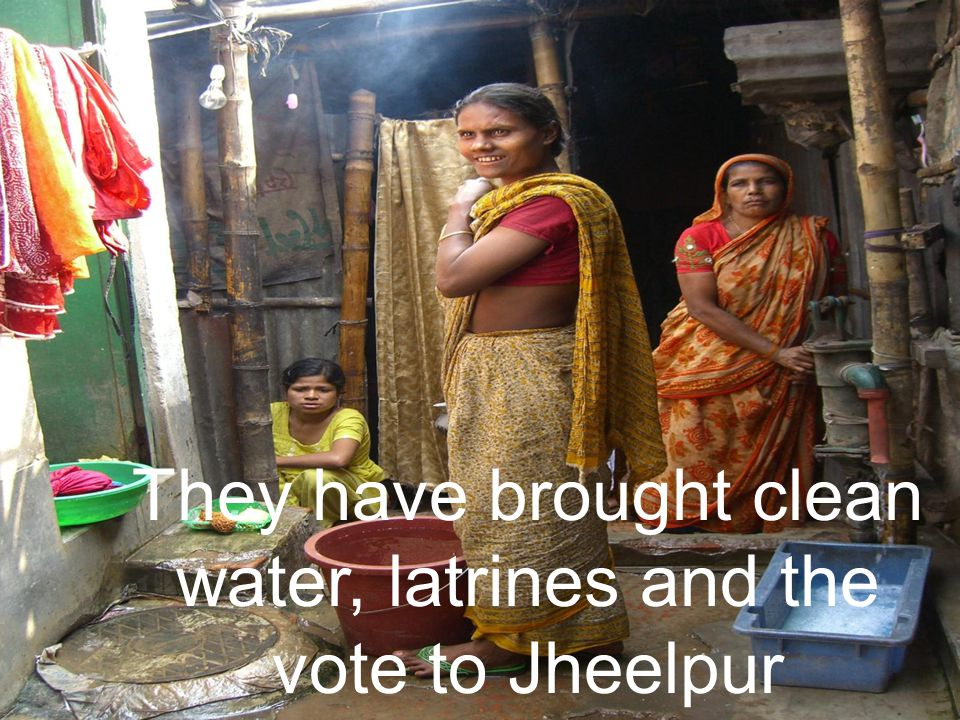 They have brought clean water, latrines and the vote to Jheelpur