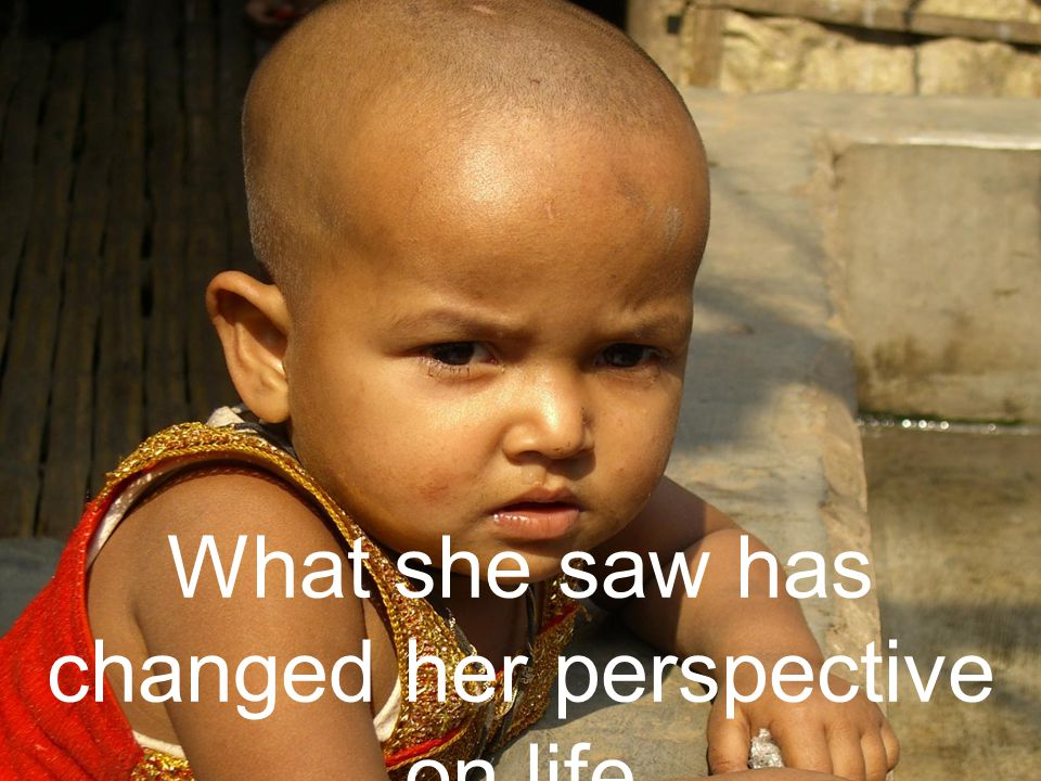 What she saw has changed her perspective on life