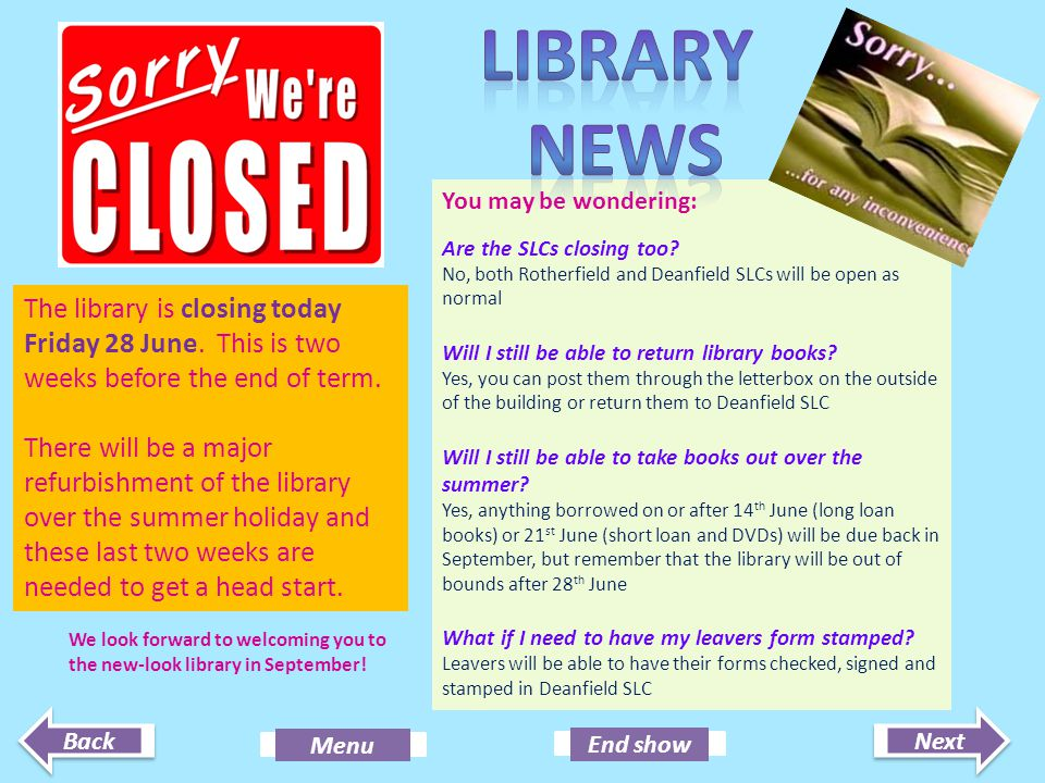 Next End show Back Menu The library is closing today Friday 28 June. This is two weeks before the end of term. There will be a major refurbishment of