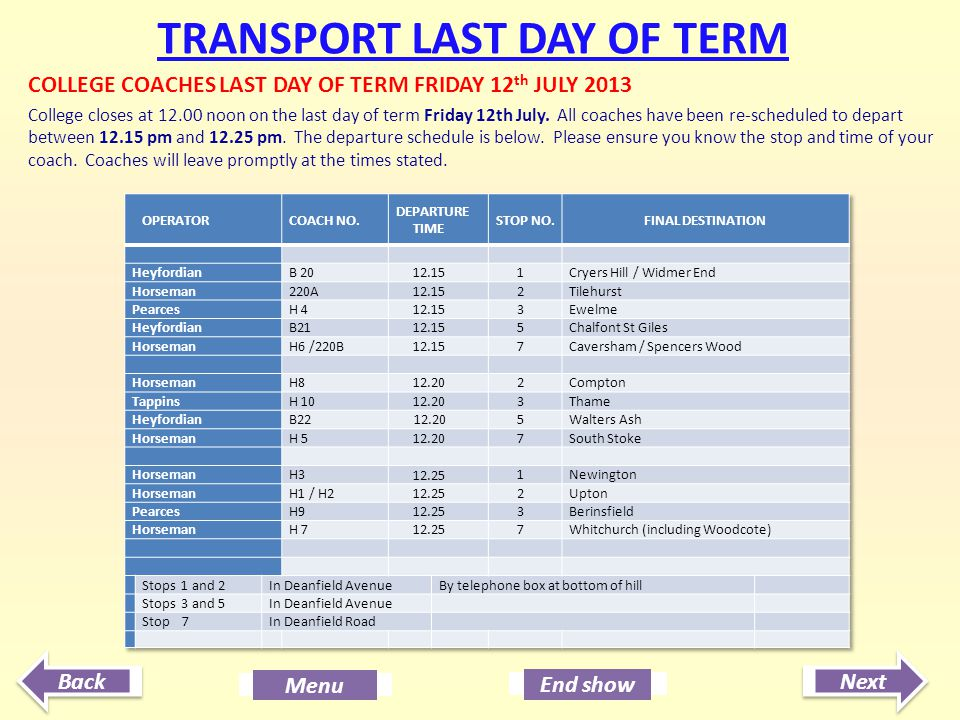 Next End show Back Menu TRANSPORT LAST DAY OF TERM COLLEGE COACHES LAST DAY OF TERM FRIDAY 12 th JULY 2013 College closes at 12.00 noon on the last da