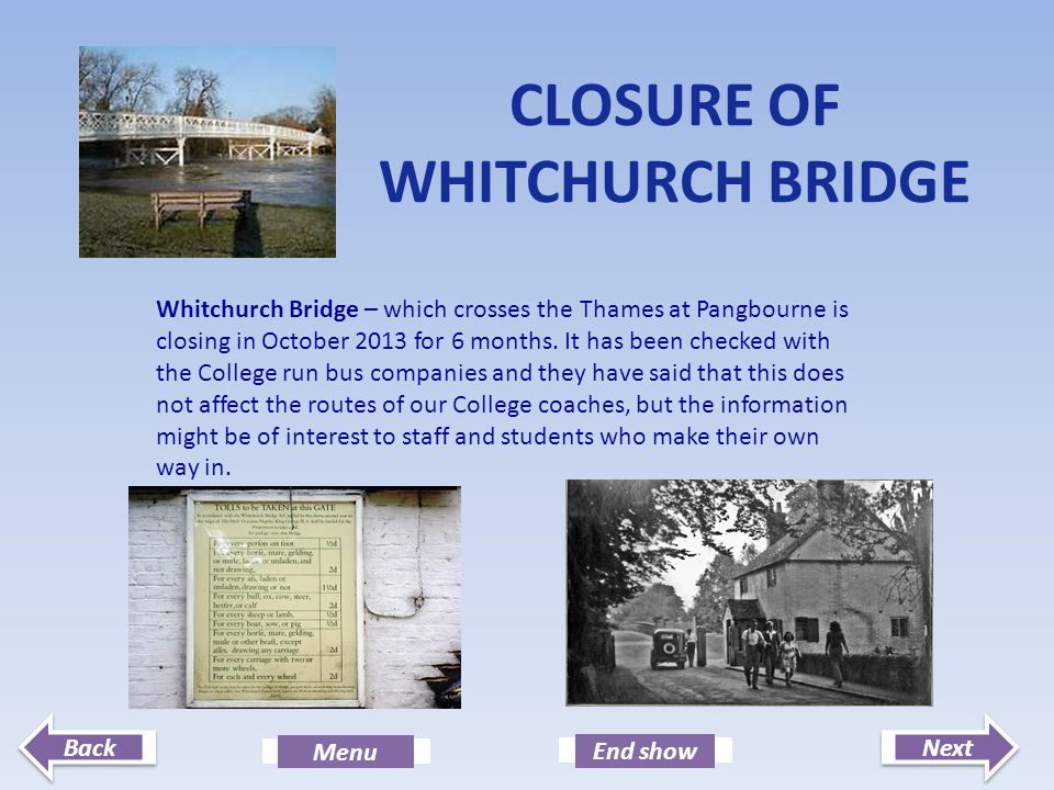 Next End show Back Menu CLOSURE OF WHITCHURCH BRIDGE Whitchurch Bridge – which crosses the Thames at Pangbourne is closing in October 2013 for 6 month
