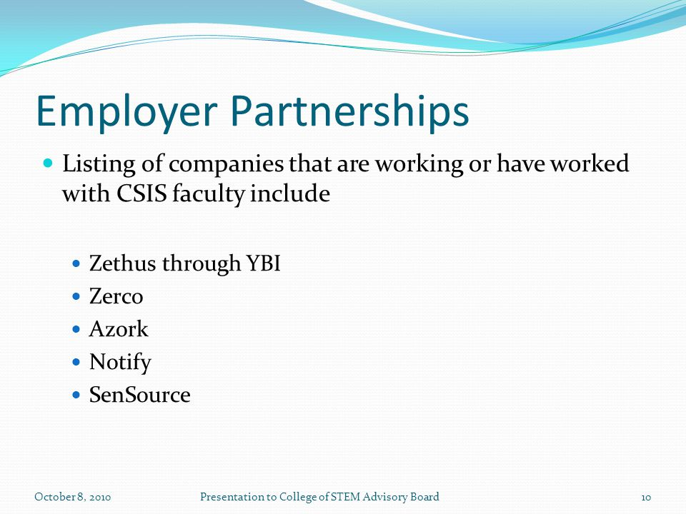 Employer Partnerships Listing of companies that are working or have worked with CSIS faculty include Zethus through YBI Zerco Azork Notify SenSource 10October 8, 2010Presentation to College of STEM Advisory Board