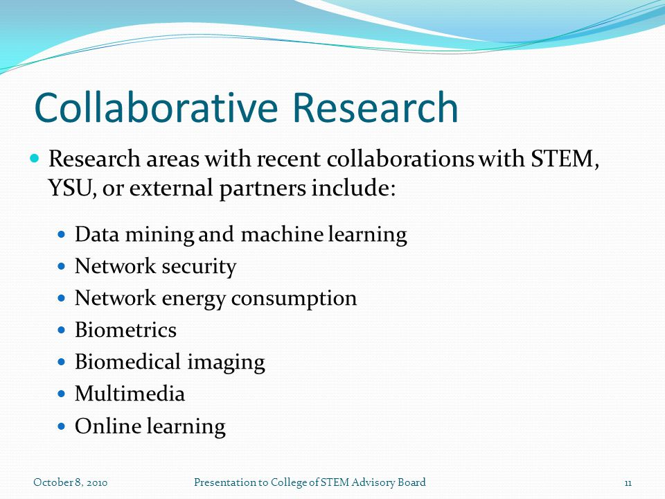 Collaborative Research Research areas with recent collaborations with STEM, YSU, or external partners include: Data mining and machine learning Network security Network energy consumption Biometrics Biomedical imaging Multimedia Online learning 11October 8, 2010Presentation to College of STEM Advisory Board