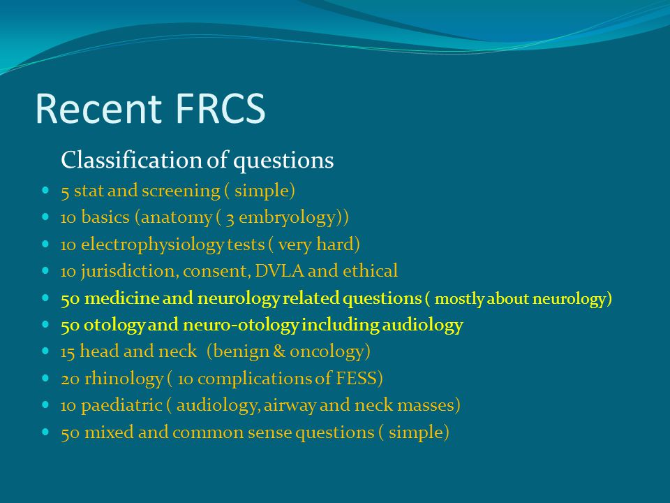 Recent FRCS Classification of questions 5 stat and screening ( simple) 10 basics (anatomy ( 3 embryology)) 10 electrophysiology tests ( very hard) 10 jurisdiction, consent, DVLA and ethical 50 medicine and neurology related questions ( mostly about neurology) 50 otology and neuro-otology including audiology 15 head and neck (benign & oncology) 20 rhinology ( 10 complications of FESS) 10 paediatric ( audiology, airway and neck masses) 50 mixed and common sense questions ( simple)