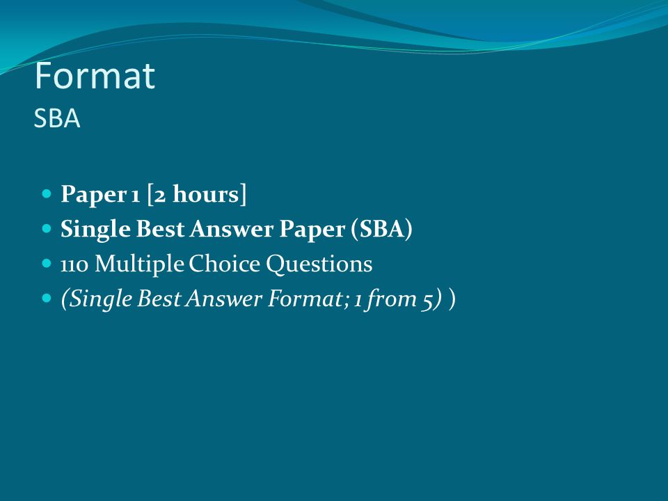Format SBA Paper 1 [2 hours] Single Best Answer Paper (SBA) 110 Multiple Choice Questions (Single Best Answer Format; 1 from 5) )