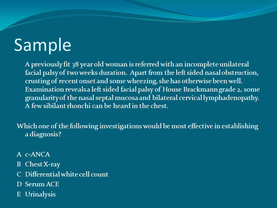 Sample A previously fit 38 year old woman is referred with an incomplete unilateral facial palsy of two weeks duration.