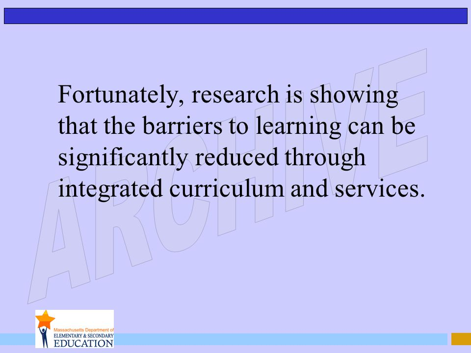 Fortunately, research is showing that the barriers to learning can be significantly reduced through integrated curriculum and services.