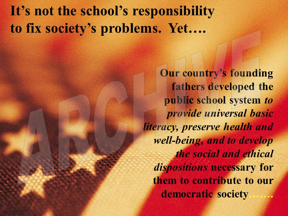 Its not the schools responsibility to fix societys problems. Yet…. Our countrys founding fathers developed the public school system to provide univers