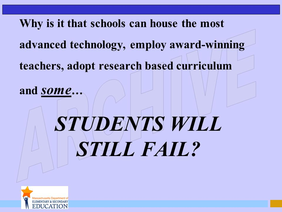 Why is it that schools can house the most advanced technology, employ award-winning teachers, adopt research based curriculum and some … STUDENTS WILL STILL FAIL?