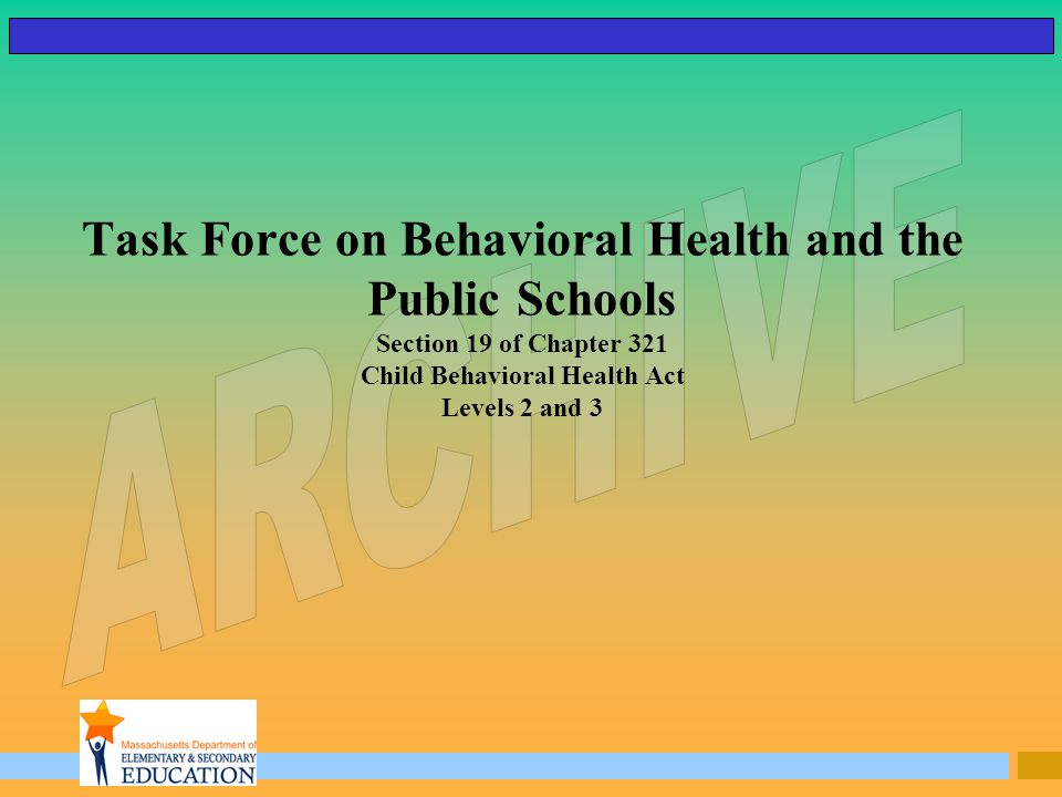 Task Force on Behavioral Health and the Public Schools Section 19 of Chapter 321 Child Behavioral Health Act Levels 2 and 3