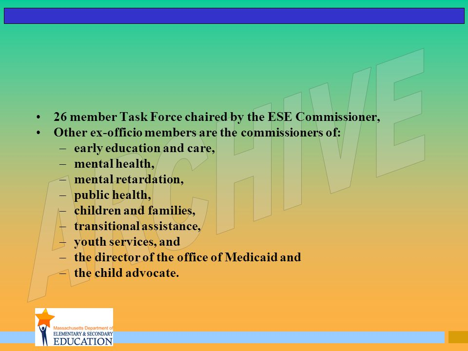 26 member Task Force chaired by the ESE Commissioner, Other ex-officio members are the commissioners of: –early education and care, –mental health, –mental retardation, –public health, –children and families, –transitional assistance, –youth services, and –the director of the office of Medicaid and –the child advocate.