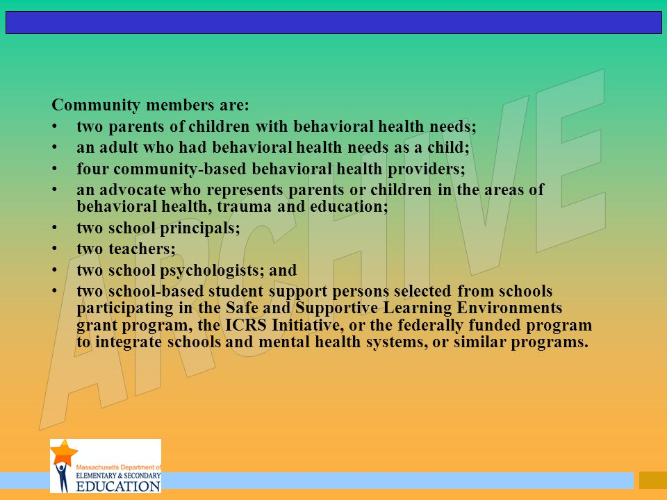 Community members are: two parents of children with behavioral health needs; an adult who had behavioral health needs as a child; four community-based behavioral health providers; an advocate who represents parents or children in the areas of behavioral health, trauma and education; two school principals; two teachers; two school psychologists; and two school-based student support persons selected from schools participating in the Safe and Supportive Learning Environments grant program, the ICRS Initiative, or the federally funded program to integrate schools and mental health systems, or similar programs.