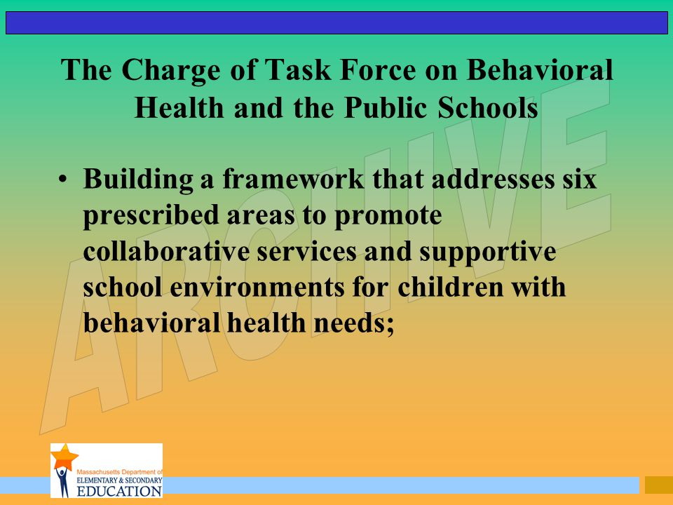 The Charge of Task Force on Behavioral Health and the Public Schools Building a framework that addresses six prescribed areas to promote collaborative services and supportive school environments for children with behavioral health needs;
