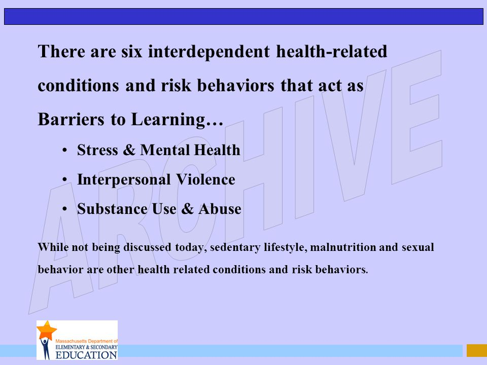 There are six interdependent health-related conditions and risk behaviors that act as Barriers to Learning… Stress & Mental Health Interpersonal Viole