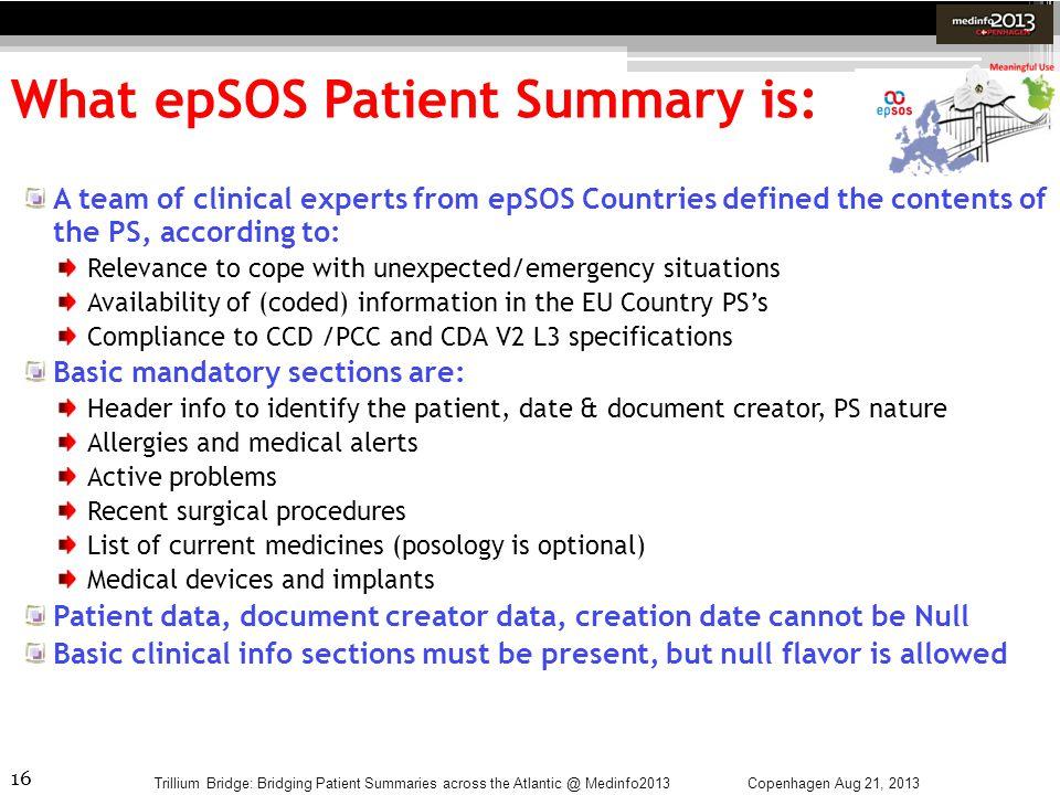 16 What epSOS Patient Summary is: Copenhagen Aug 21, 2013Trillium Bridge: Bridging Patient Summaries across the Atlantic @ Medinfo2013 A team of clini
