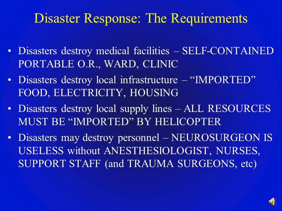 Disaster Response: The Problem Disasters destroy medical facilities – NO HOSPITALS, NO O.R.s Disasters destroy local infrastructure – NO ELECTRICITY,