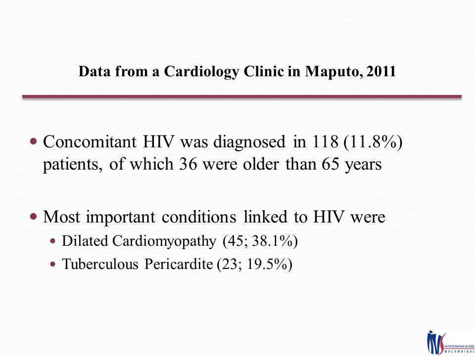 Data from a Cardiology Clinic in Maputo, 2011 Concomitant HIV was diagnosed in 118 (11.8%) patients, of which 36 were older than 65 years Most important conditions linked to HIV were Dilated Cardiomyopathy (45; 38.1%) Tuberculous Pericardite (23; 19.5%)