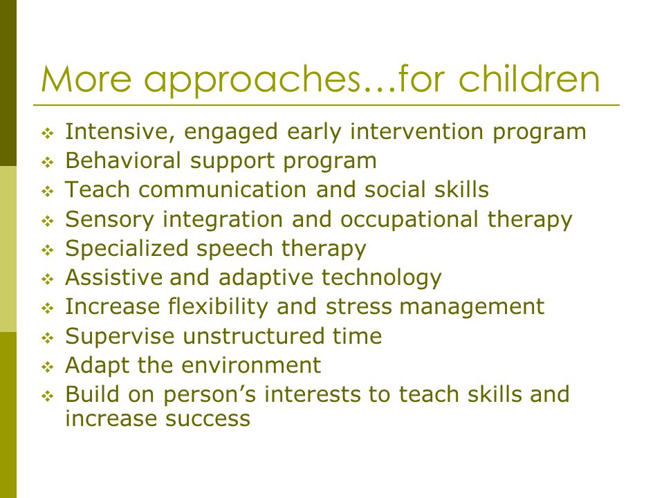 More approaches…for children Intensive, engaged early intervention program Behavioral support program Teach communication and social skills Sensory in