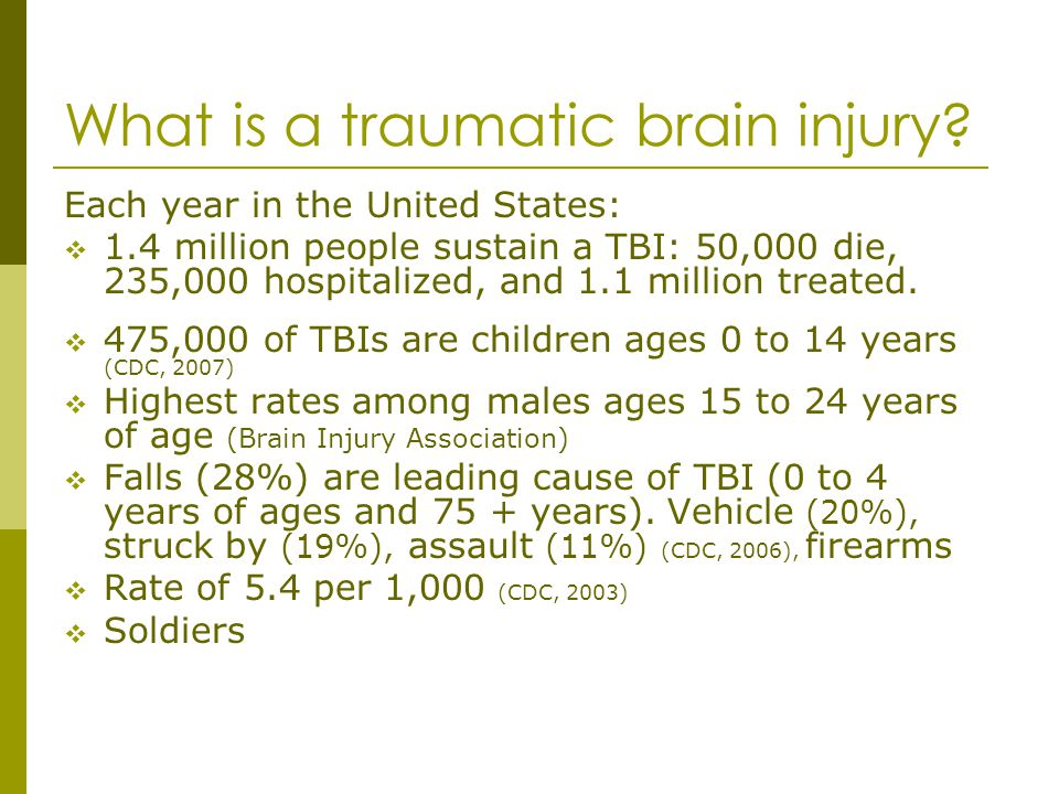 What is a traumatic brain injury? Each year in the United States: 1.4 million people sustain a TBI: 50,000 die, 235,000 hospitalized, and 1.1 million