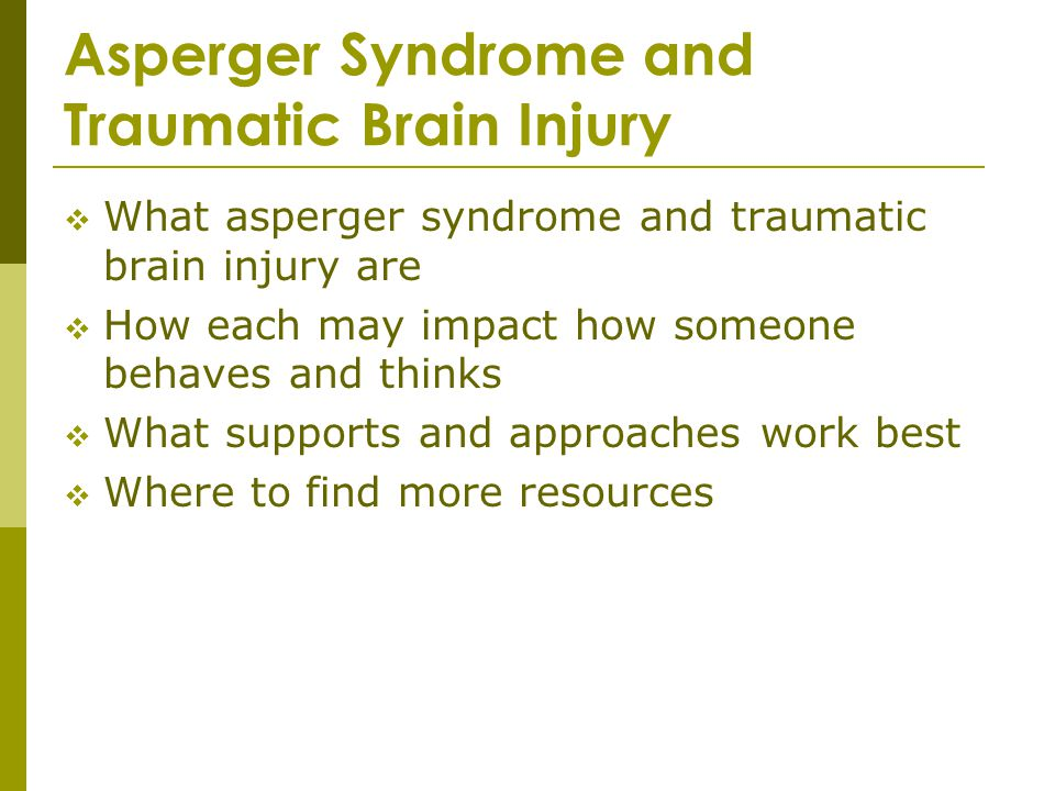 What asperger syndrome and traumatic brain injury are How each may impact how someone behaves and thinks What supports and approaches work best Where