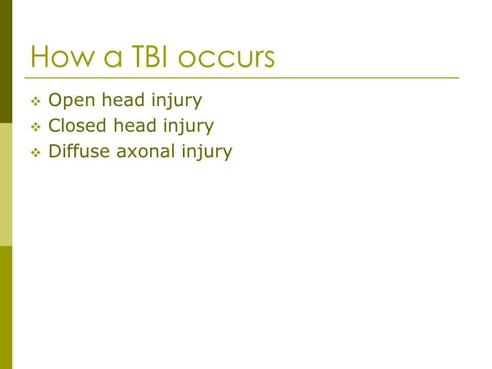 How a TBI occurs Open head injury Closed head injury Diffuse axonal injury