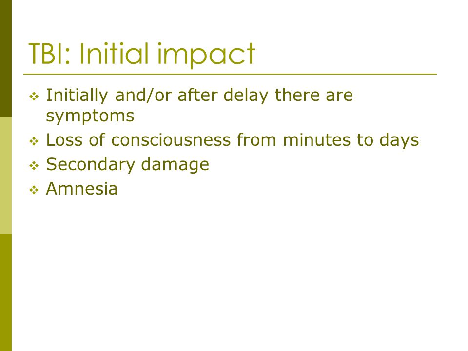 TBI: Initial impact Initially and/or after delay there are symptoms Loss of consciousness from minutes to days Secondary damage Amnesia