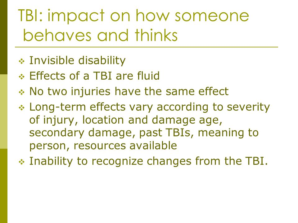 TBI: impact on how someone behaves and thinks Invisible disability Effects of a TBI are fluid No two injuries have the same effect Long-term effects v