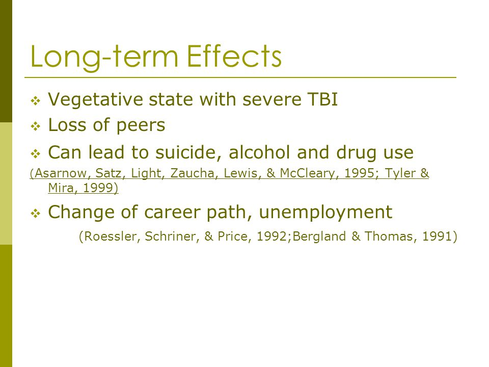 Long-term Effects Vegetative state with severe TBI Loss of peers Can lead to suicide, alcohol and drug use ( Asarnow, Satz, Light, Zaucha, Lewis, & Mc
