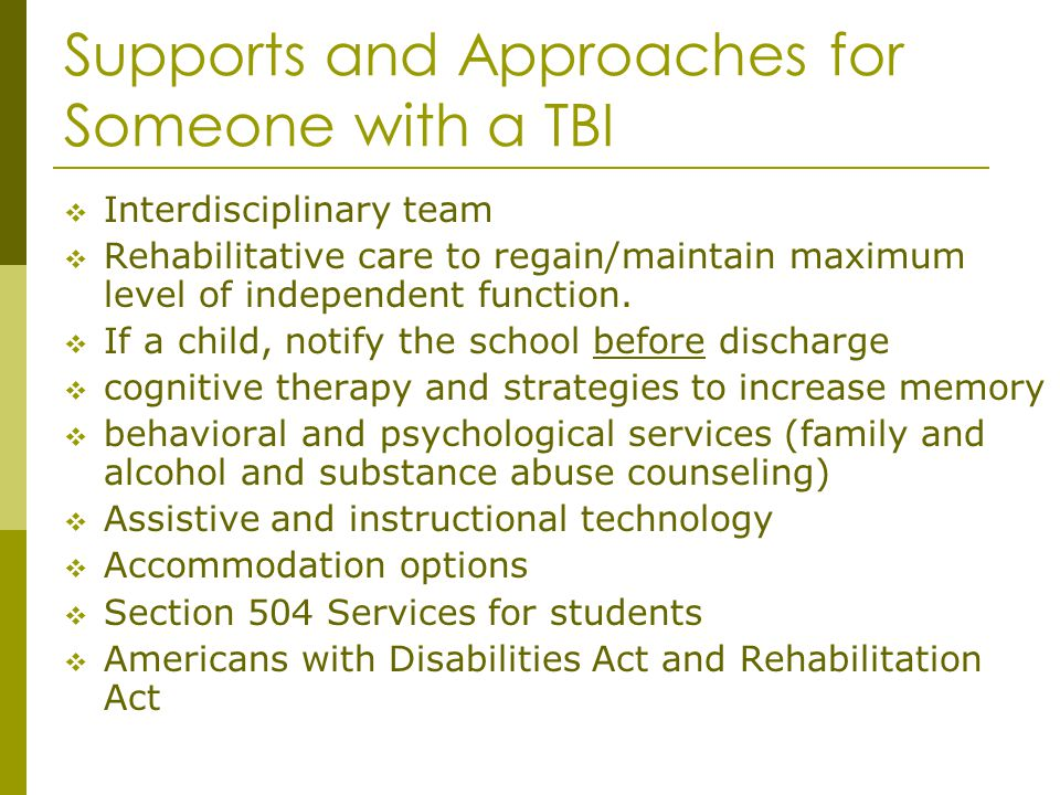 Supports and Approaches for Someone with a TBI Interdisciplinary team Rehabilitative care to regain/maintain maximum level of independent function. If