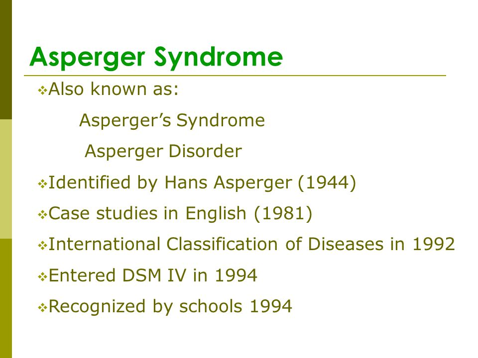 Asperger Syndrome Also known as: Aspergers Syndrome Asperger Disorder Identified by Hans Asperger (1944) Case studies in English (1981) International