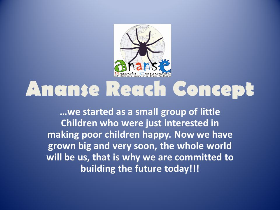 Ananse Reach Concept …we started as a small group of little Children who were just interested in making poor children happy.