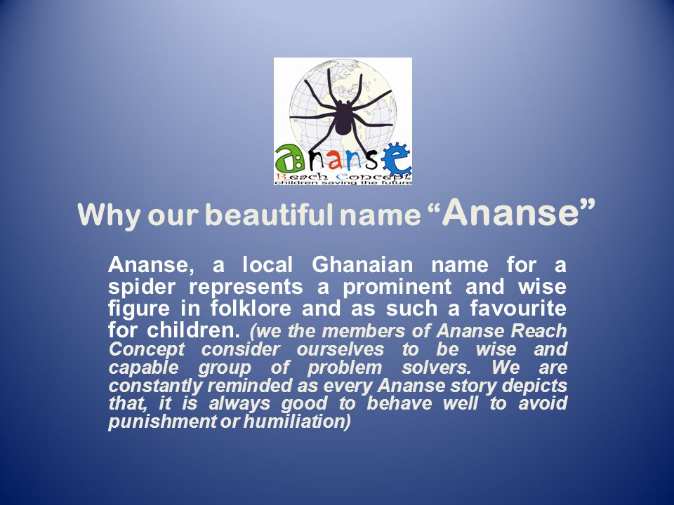 Why our beautiful name Ananse Ananse, a local Ghanaian name for a spider represents a prominent and wise figure in folklore and as such a favourite for children.