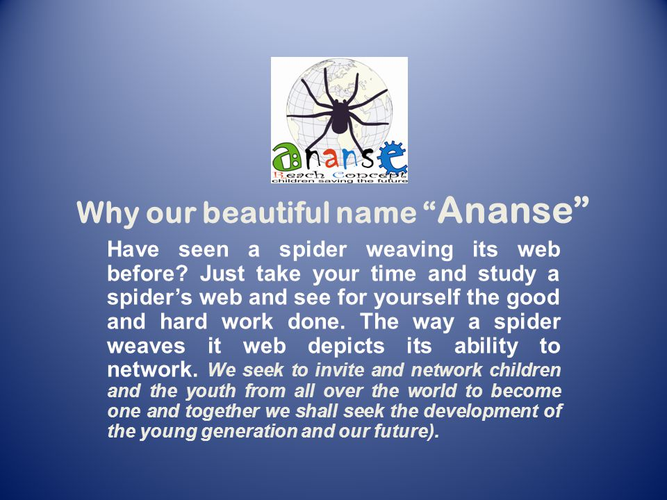 Why our beautiful name Ananse The web of the spider is capable of trapping insects far away from its physical location.