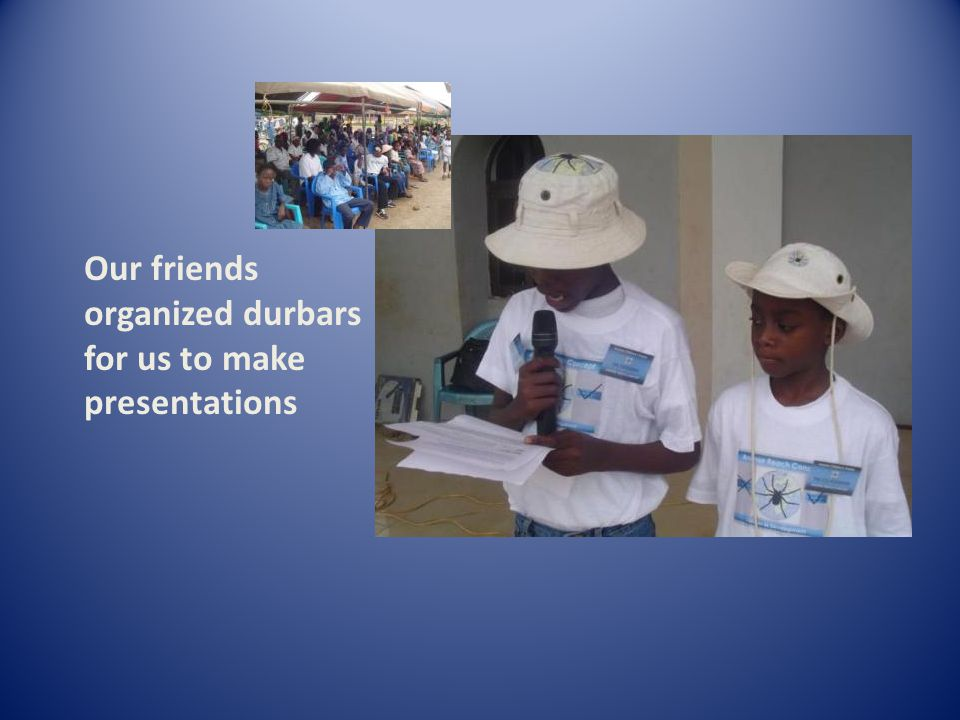 Our friends organized durbars for us to make presentations