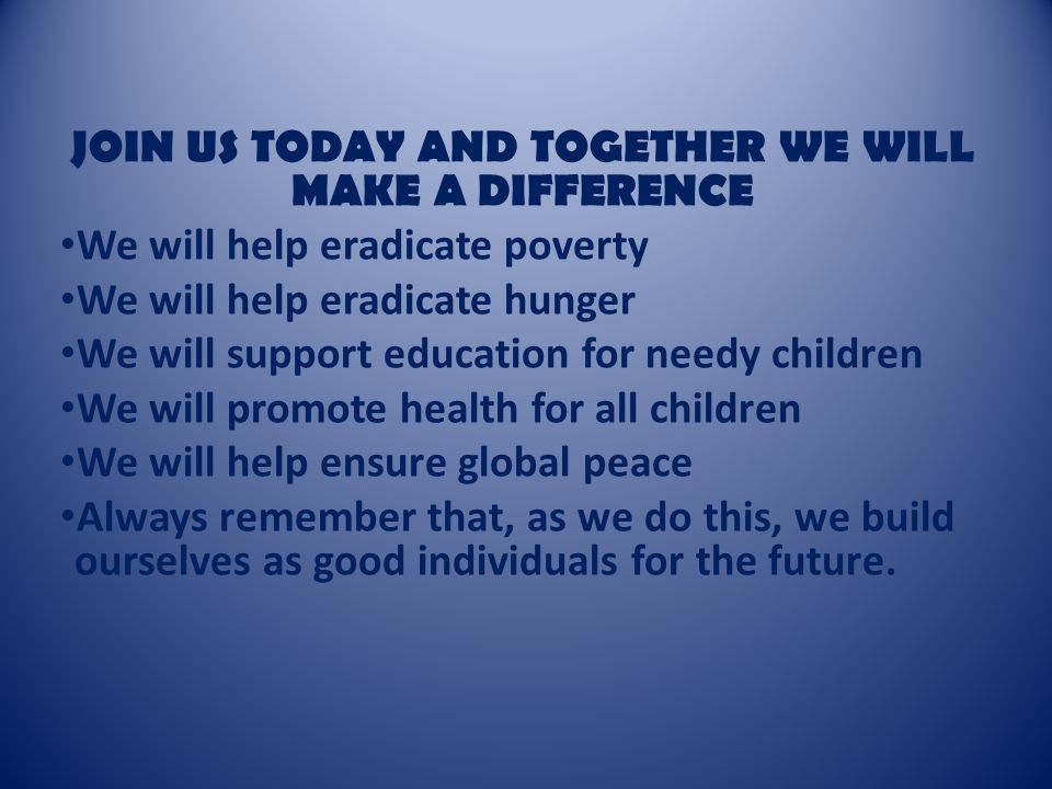 JOIN US TODAY AND TOGETHER WE WILL MAKE A DIFFERENCE We will help eradicate poverty We will help eradicate hunger We will support education for needy children We will promote health for all children We will help ensure global peace Always remember that, as we do this, we build ourselves as good individuals for the future.