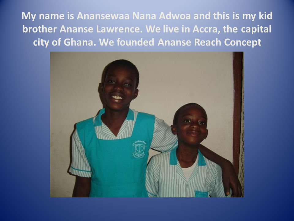 My name is Anansewaa Nana Adwoa and this is my kid brother Ananse Lawrence.