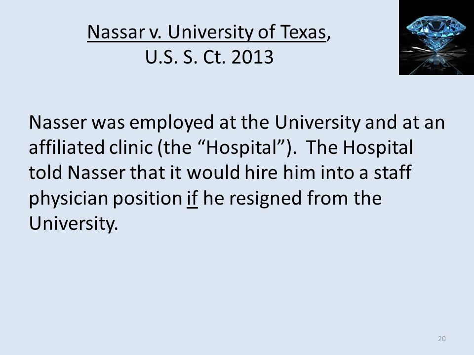 Nassar v. University of Texas, U.S. S. Ct. 2013 Nasser was employed at the University and at an affiliated clinic (the Hospital). The Hospital told Na