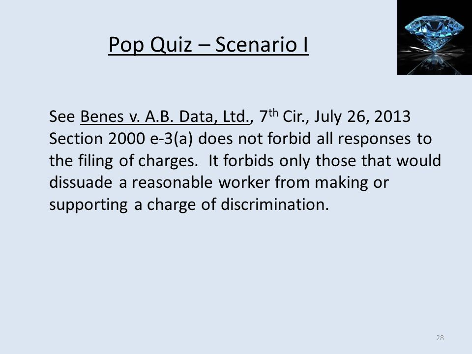 Pop Quiz – Scenario I See Benes v. A.B. Data, Ltd., 7 th Cir., July 26, 2013 Section 2000 e-3(a) does not forbid all responses to the filing of charge
