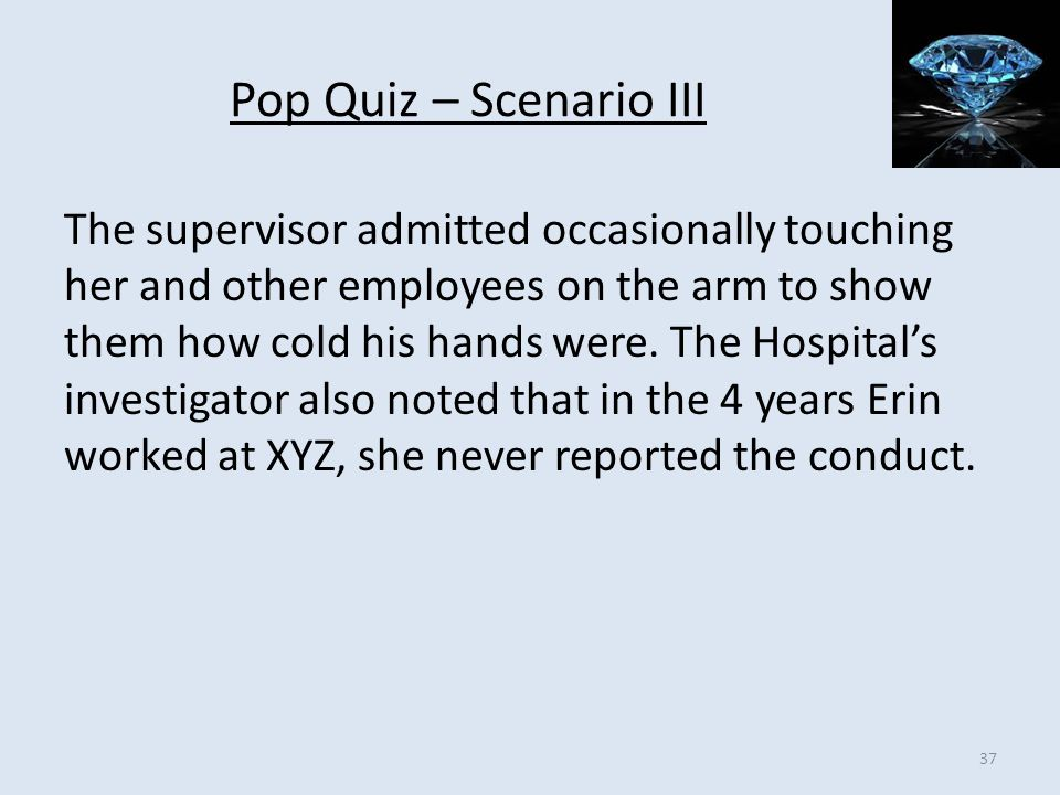 Pop Quiz – Scenario III The supervisor admitted occasionally touching her and other employees on the arm to show them how cold his hands were. The Hos