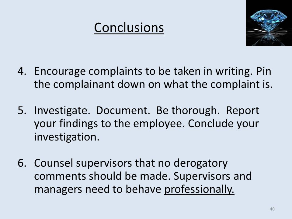 Conclusions 4.Encourage complaints to be taken in writing. Pin the complainant down on what the complaint is. 5.Investigate. Document. Be thorough. Re