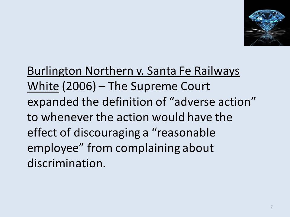 Burlington Northern v. Santa Fe Railways White (2006) – The Supreme Court expanded the definition of adverse action to whenever the action would have