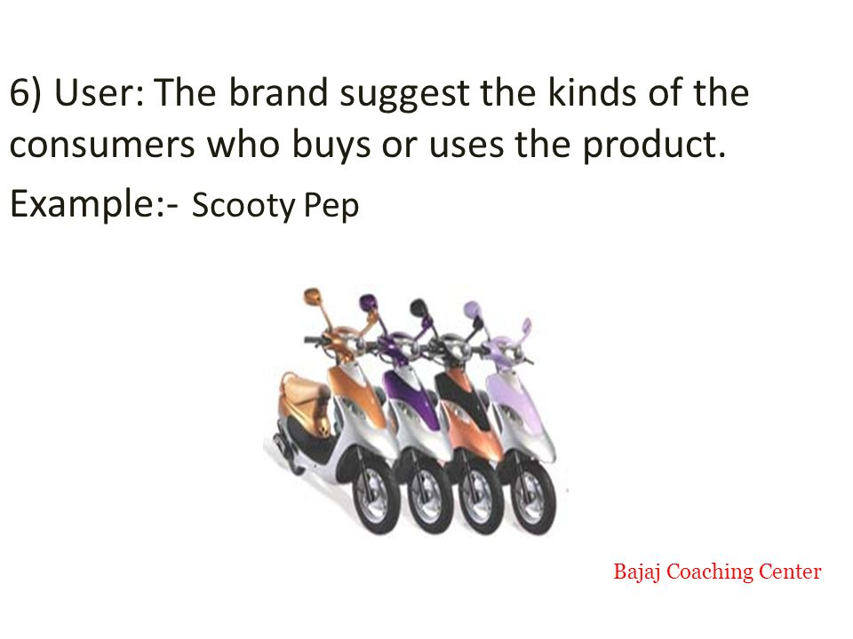 6) User: The brand suggest the kinds of the consumers who buys or uses the product.