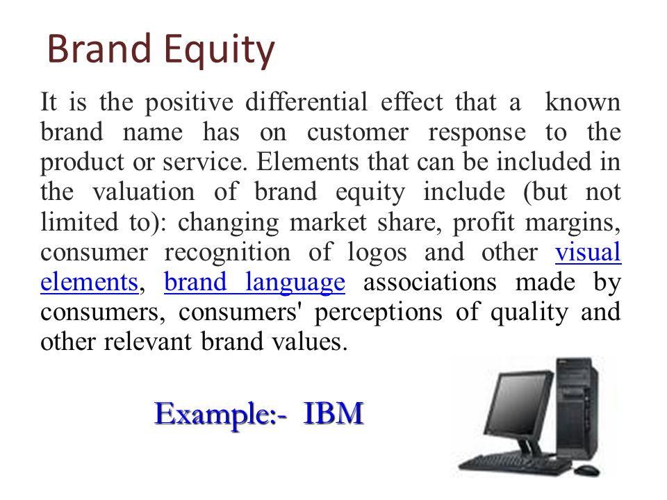 Brand Equity It is the positive differential effect that a known brand name has on customer response to the product or service.