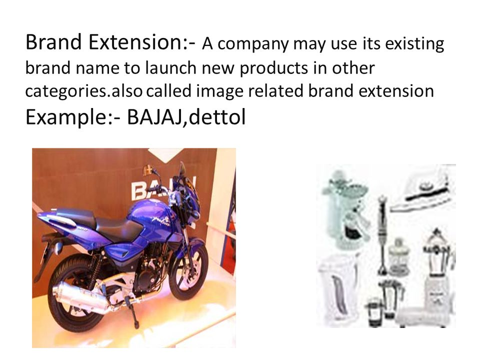 Brand Extension:- A company may use its existing brand name to launch new products in other categories.also called image related brand extension Example:- BAJAJ,dettol
