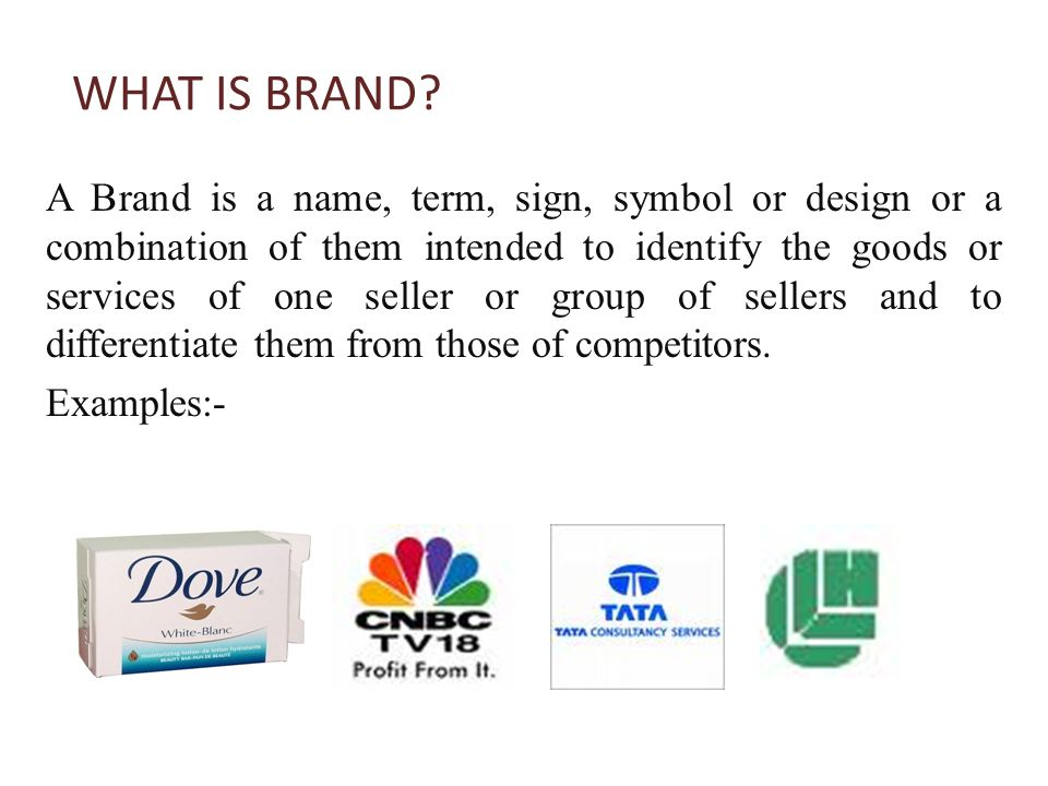 WHAT IS BRAND? A Brand is a name, term, sign, symbol or design or a combination of them intended to identify the goods or services of one seller or gr