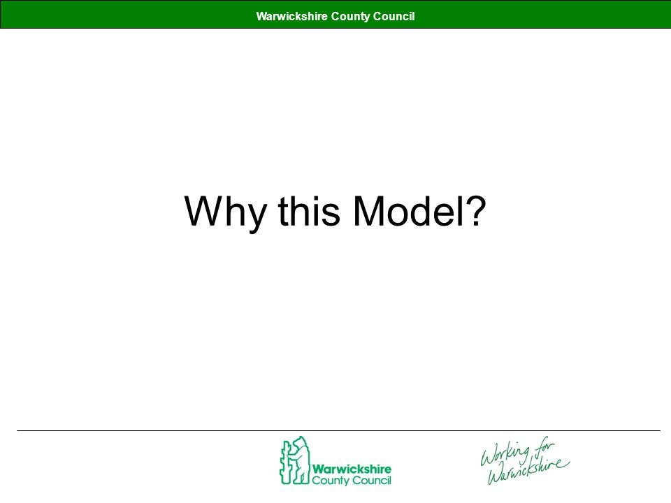 Warwickshire County Council Why this Model?
