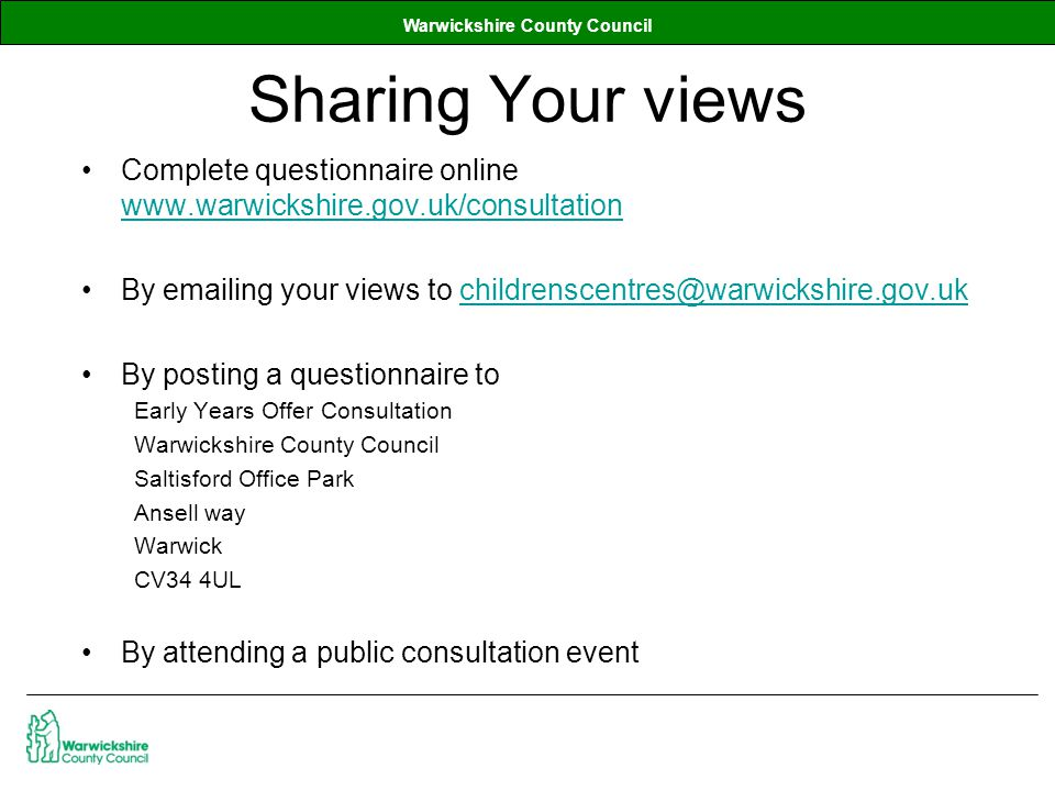 Warwickshire County Council Sharing Your views Complete questionnaire online www.warwickshire.gov.uk/consultation www.warwickshire.gov.uk/consultation By emailing your views to childrenscentres@warwickshire.gov.ukchildrenscentres@warwickshire.gov.uk By posting a questionnaire to Early Years Offer Consultation Warwickshire County Council Saltisford Office Park Ansell way Warwick CV34 4UL By attending a public consultation event
