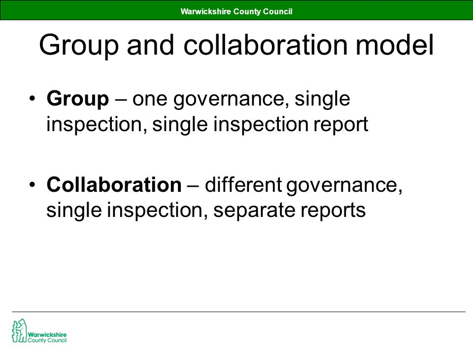 Warwickshire County Council Group and collaboration model Group – one governance, single inspection, single inspection report Collaboration – different governance, single inspection, separate reports